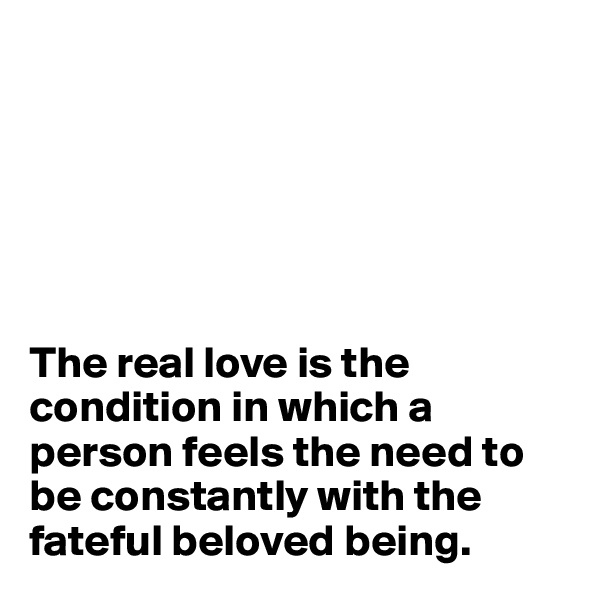 The real love is the condition in which a person feels the need to be constantly with the fateful beloved being.