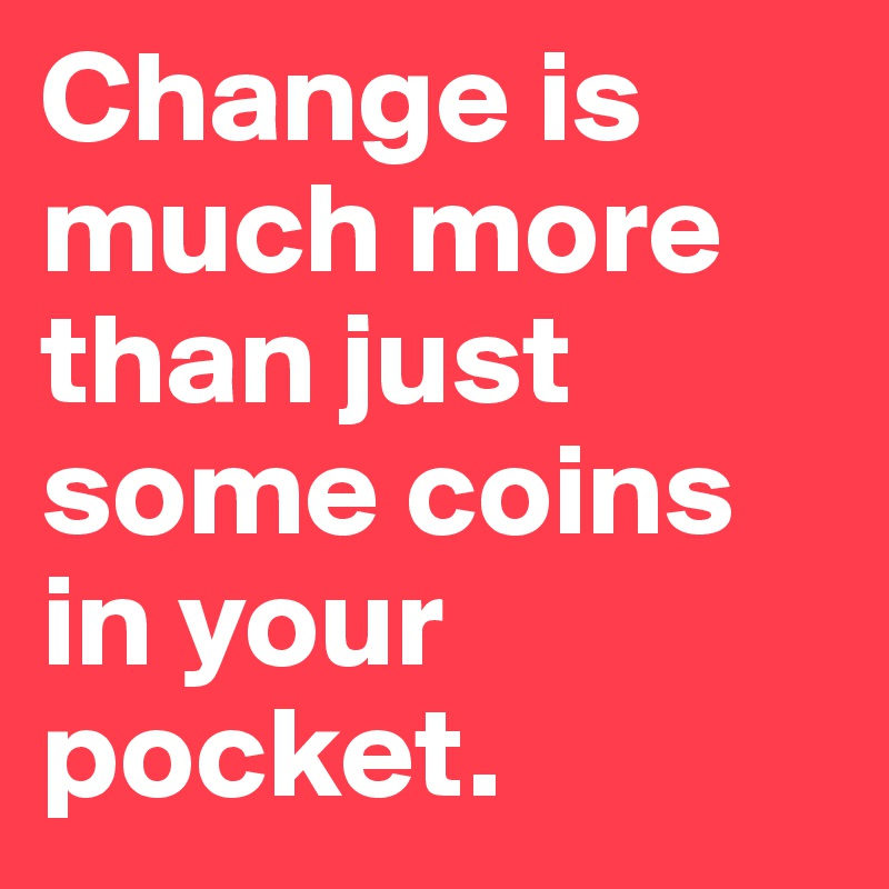 Change is much more than just some coins in your pocket.