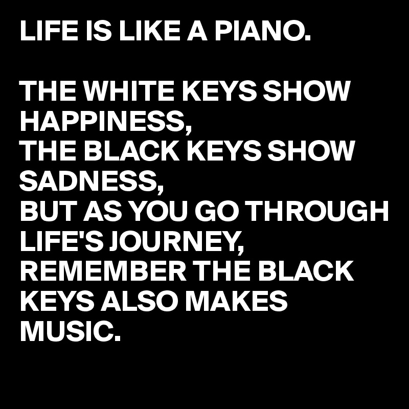 LIFE IS LIKE A PIANO.  THE WHITE KEYS SHOW HAPPINESS, THE BLACK KEYS SHOW SADNESS, BUT AS YOU GO THROUGH LIFE'S JOURNEY, REMEMBER THE BLACK KEYS ALSO MAKES MUSIC.