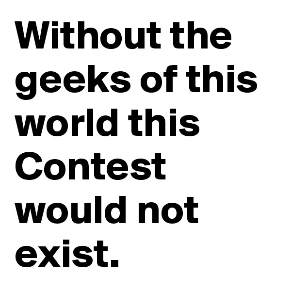 Without the geeks of this world this Contest would not exist.