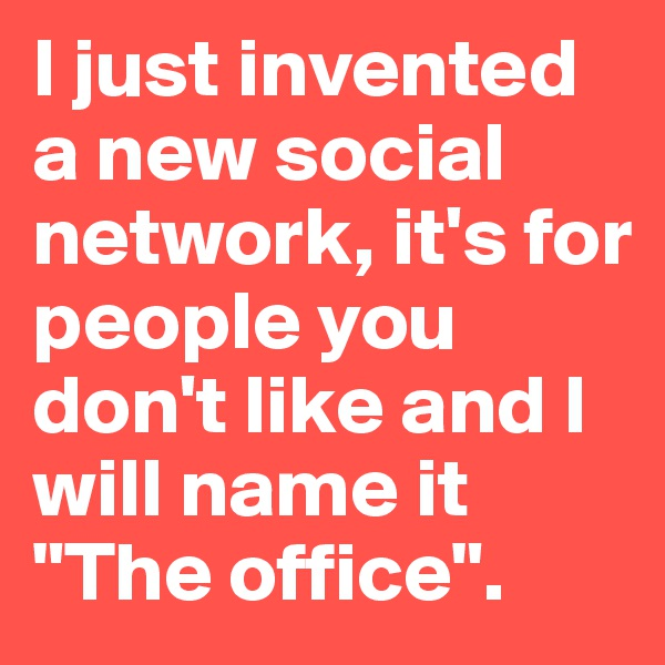 "I just invented a new social network, it's for people you don't like and I will name it  ""The office""."