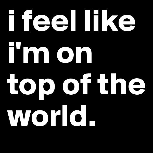 i feel like i'm on top of the world.