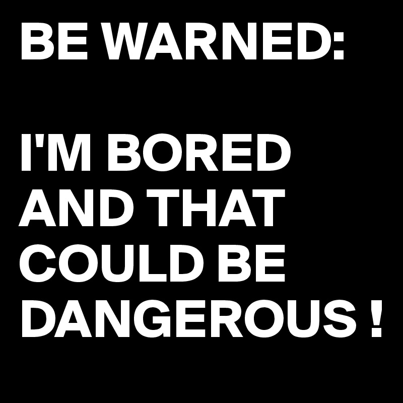 BE WARNED:  I'M BORED AND THAT COULD BE DANGEROUS !