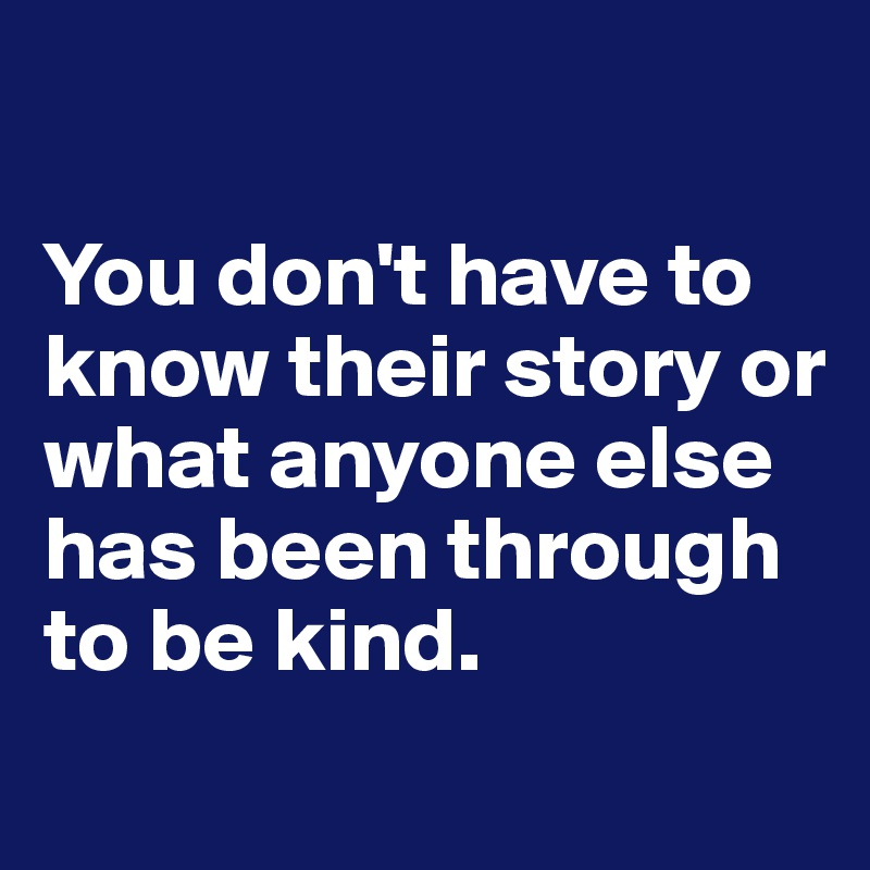 You don't have to know their story or what anyone else has been through to be kind.
