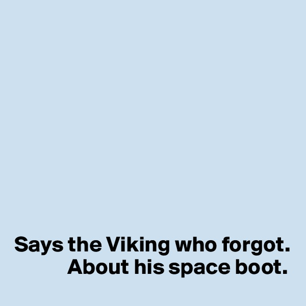 Says the Viking who forgot.              About his space boot.