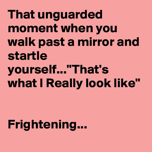 """That unguarded moment when you walk past a mirror and startle yourself...""""That's  what I Really look like""""   Frightening..."""