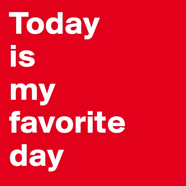 Today  is  my favorite day