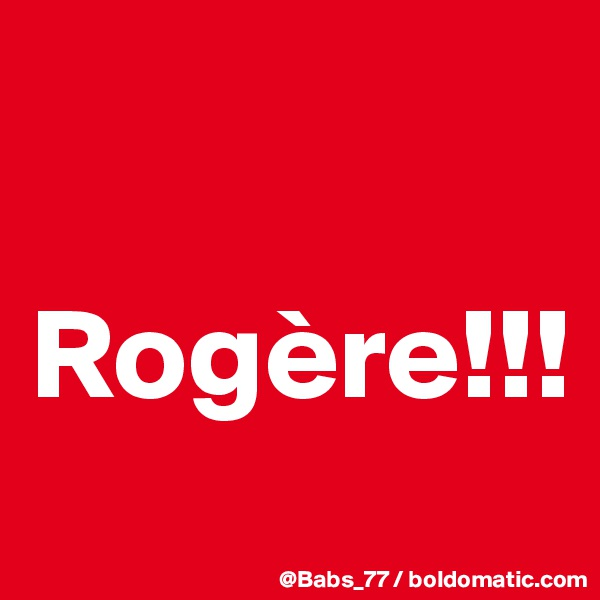 Rogère!!!