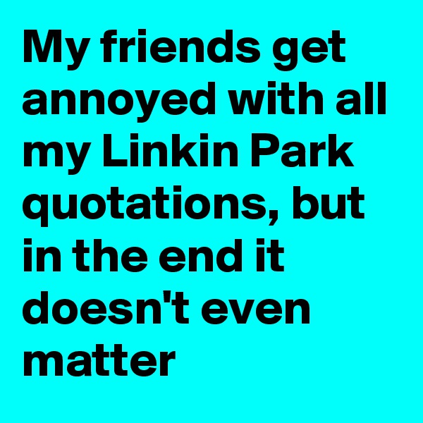My friends get annoyed with all my Linkin Park quotations, but in the end it doesn't even matter