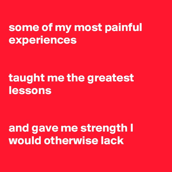 some of my most painful experiences   taught me the greatest lessons   and gave me strength I would otherwise lack