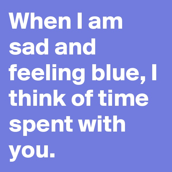 When I am sad and feeling blue, I think of time spent with you.