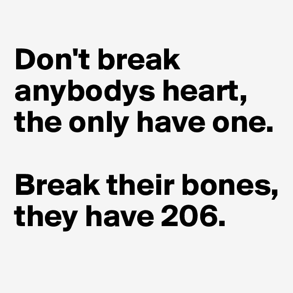Don't break anybodys heart, the only have one.  Break their bones, they have 206.