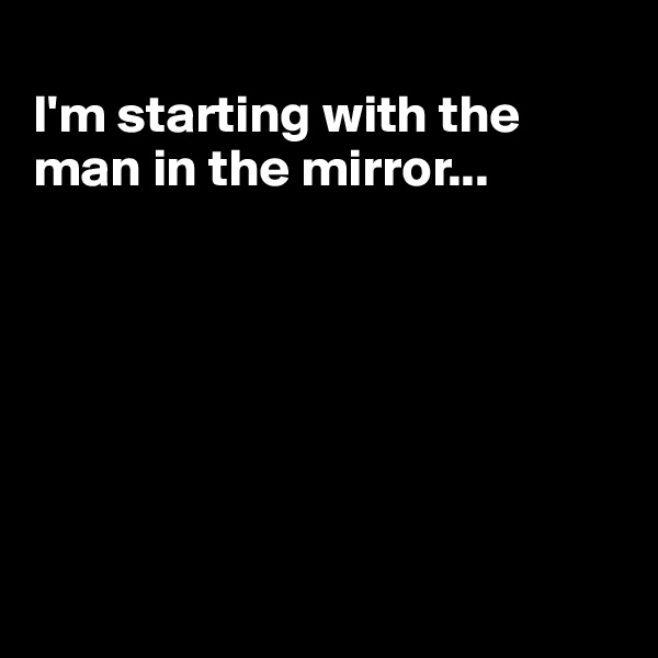 I'm starting with the man in the mirror...
