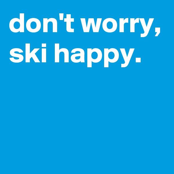 don't worry, ski happy.
