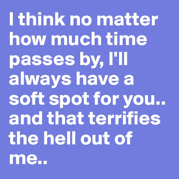 I think no matter how much time passes by, I'll always have a soft spot for you.. and that terrifies the hell out of me..
