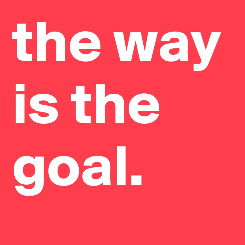 the way is the goal.
