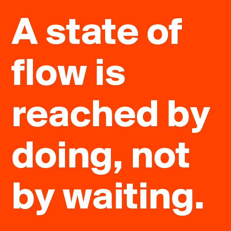 A state of flow is reached by doing, not by waiting.