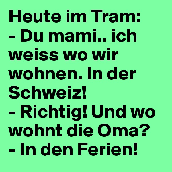 Heute im Tram: - Du mami.. ich weiss wo wir wohnen. In der Schweiz!  - Richtig! Und wo wohnt die Oma? - In den Ferien!