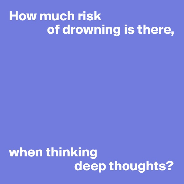 How much risk               of drowning is there,         when thinking                         deep thoughts?
