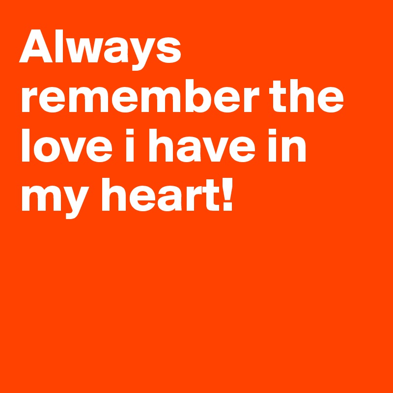 Always remember the love i have in my heart!
