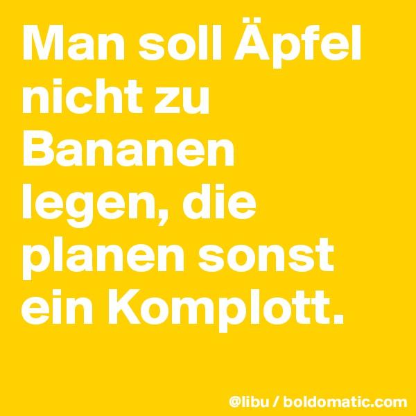 Man soll Äpfel nicht zu Bananen legen, die planen sonst ein Komplott.