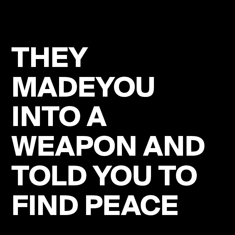 THEY MADEYOU INTO A WEAPON AND TOLD YOU TO FIND PEACE