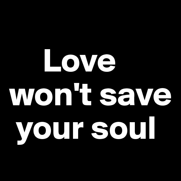 Love won't save      your soul