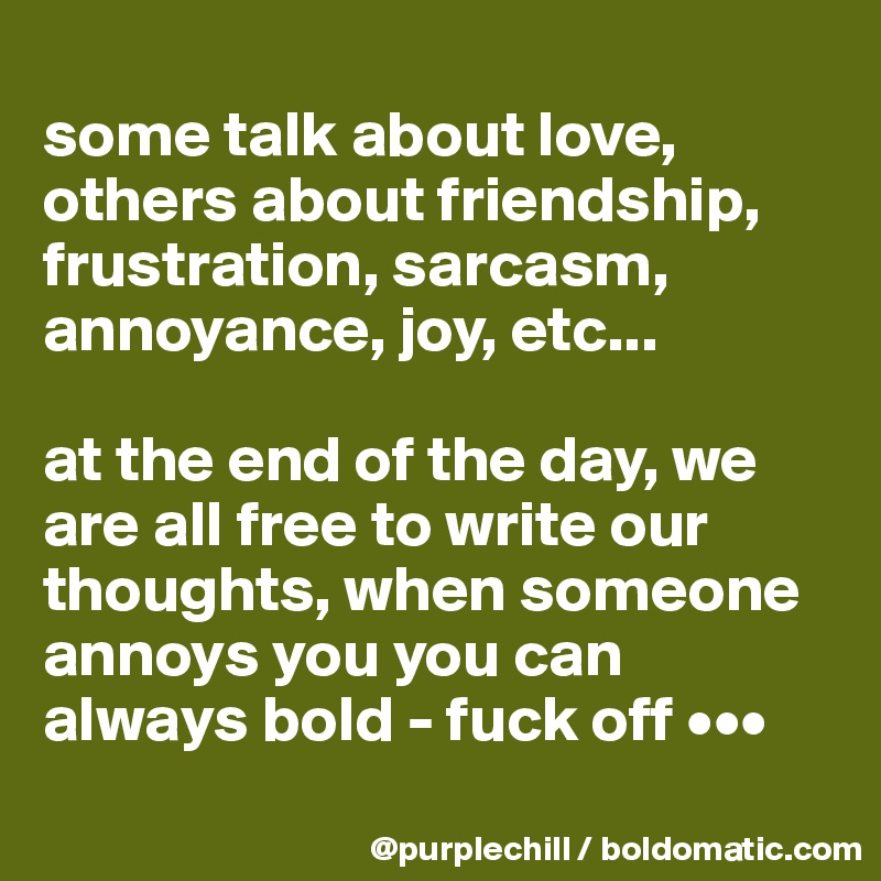 some talk about love, others about friendship, frustration, sarcasm, annoyance, joy, etc...   at the end of the day, we are all free to write our thoughts, when someone annoys you you can always bold - fuck off •••
