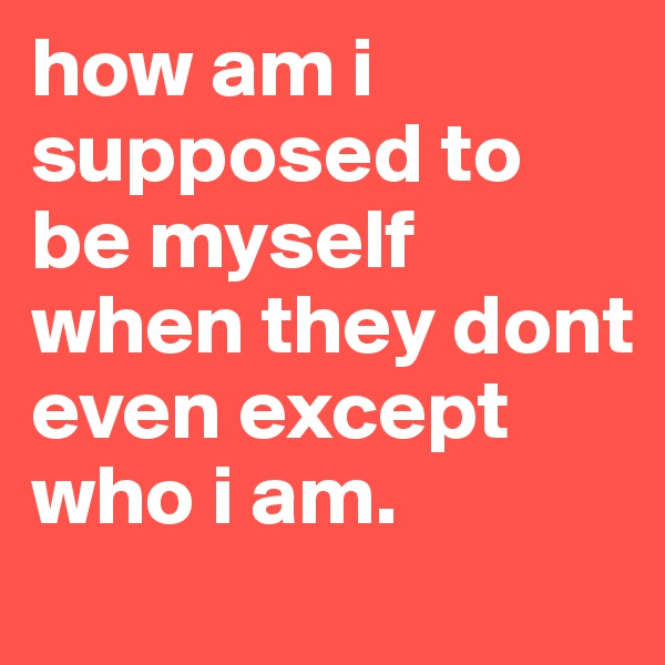 how am i supposed to be myself when they dont even except who i am.