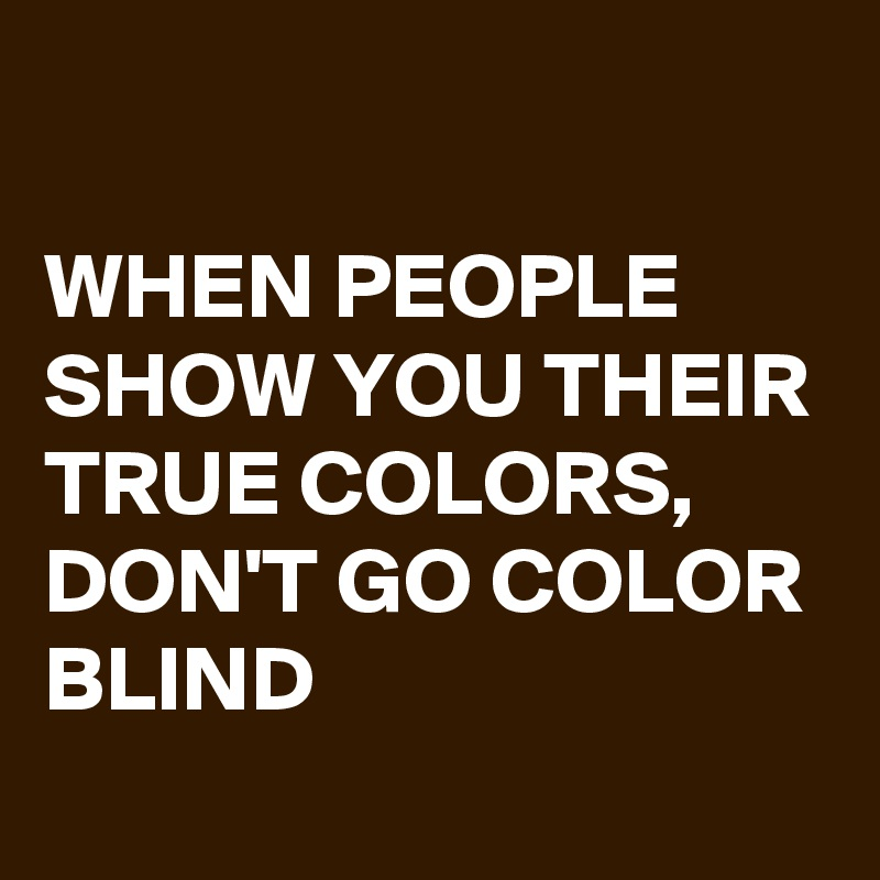 WHEN PEOPLE SHOW YOU THEIR TRUE COLORS,  DON'T GO COLOR BLIND