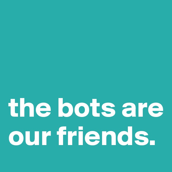 the bots are our friends.