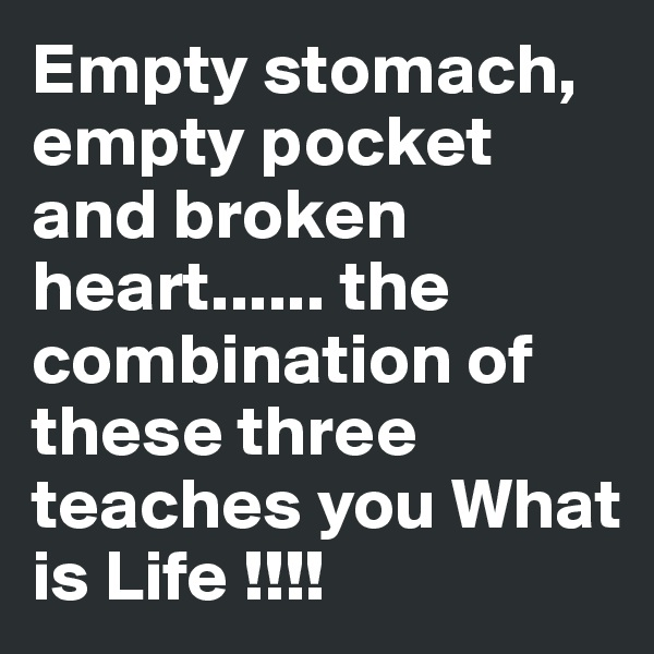 Empty stomach, empty pocket and broken heart...... the combination of these three teaches you What is Life !!!!