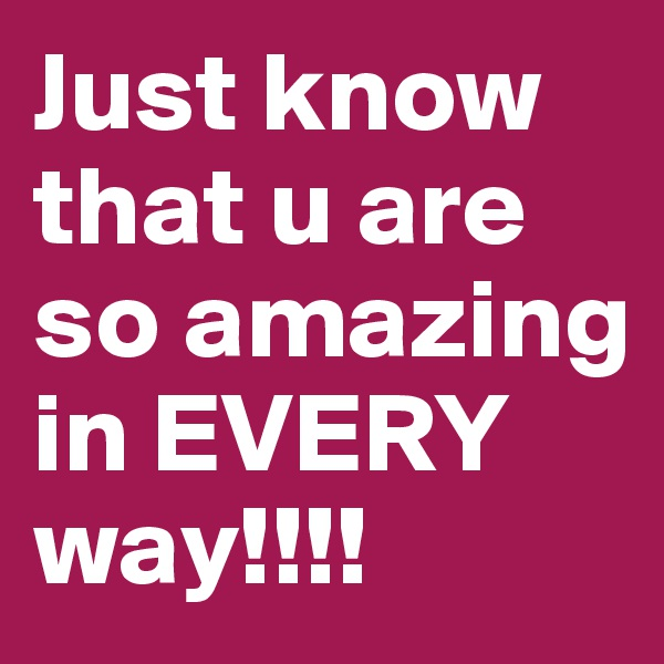 Just know that u are so amazing  in EVERY way!!!!