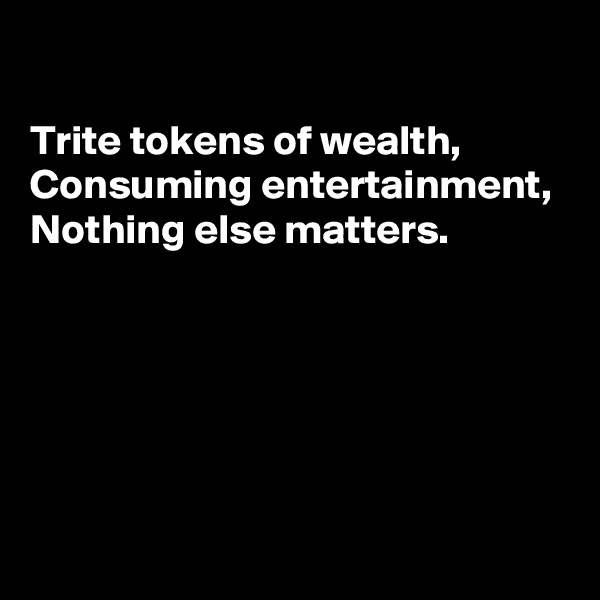 Trite tokens of wealth,  Consuming entertainment,  Nothing else matters.
