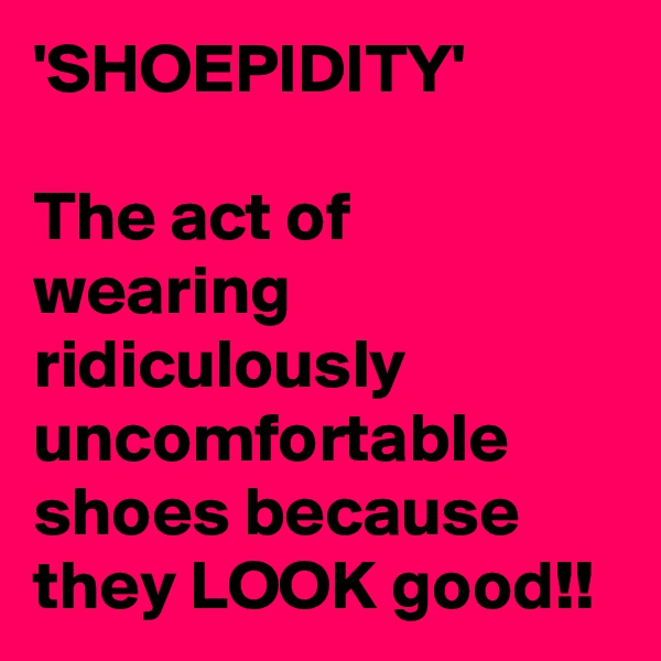 'SHOEPIDITY'  The act of wearing ridiculously uncomfortable shoes because they LOOK good!!