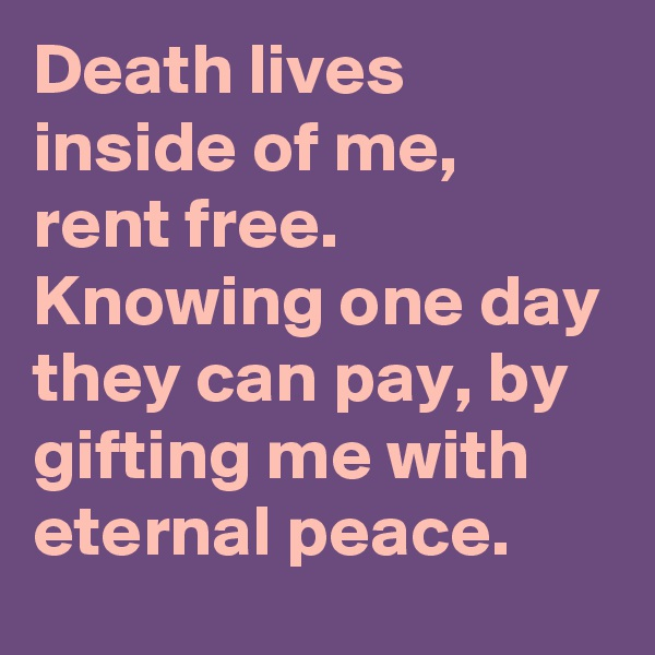 Death lives inside of me, rent free. Knowing one day they can pay, by gifting me with eternal peace.