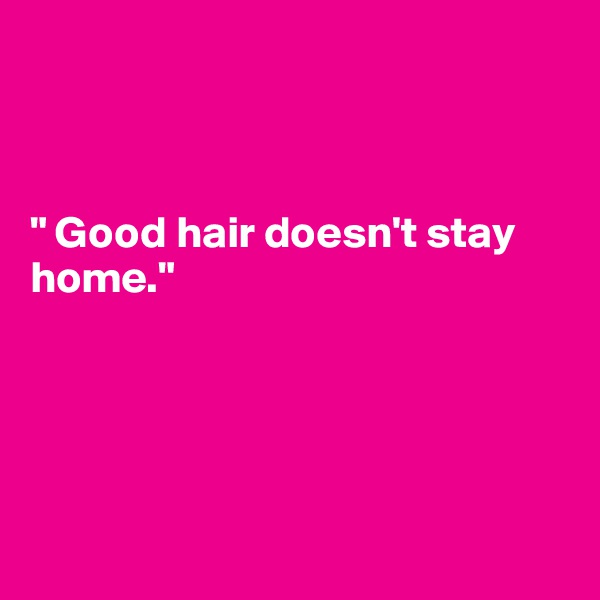 """ Good hair doesn't stay  home."""