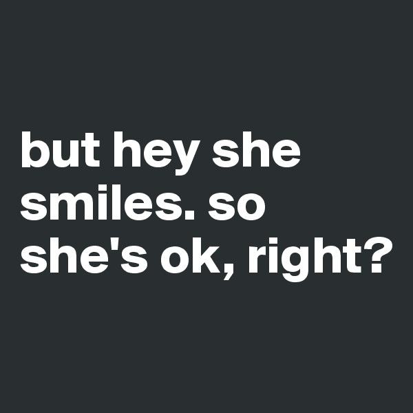 but hey she smiles. so she's ok, right?