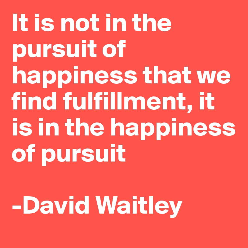 It is not in the pursuit of happiness that we find fulfillment, it is in the happiness of pursuit   -David Waitley