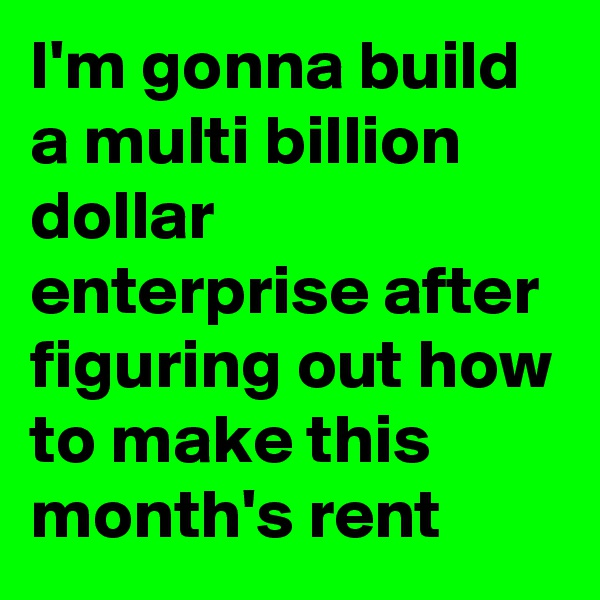I'm gonna build a multi billion dollar enterprise after figuring out how to make this month's rent