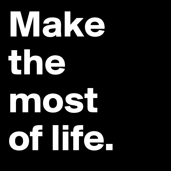 Make the most  of life.