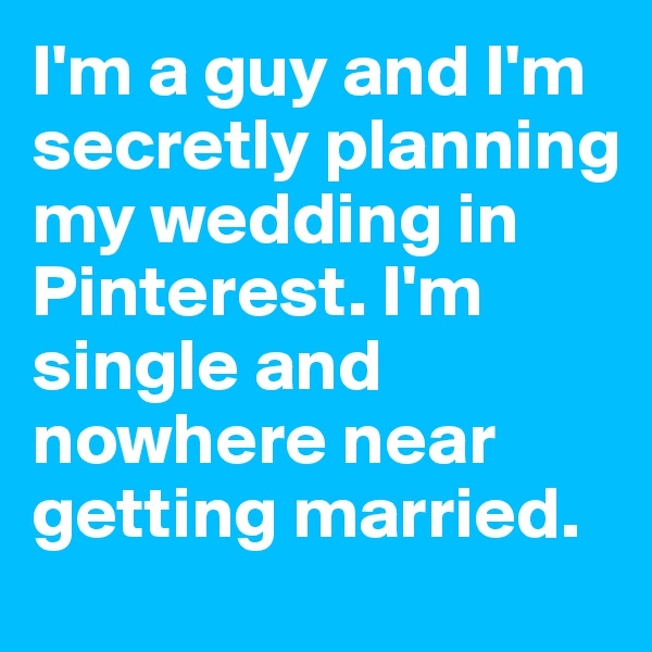 I'm a guy and I'm secretly planning my wedding in Pinterest. I'm single and nowhere near getting married.