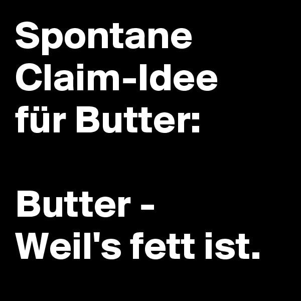 Spontane Claim-Idee für Butter:  Butter -  Weil's fett ist.