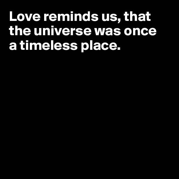 Love reminds us, that the universe was once  a timeless place.