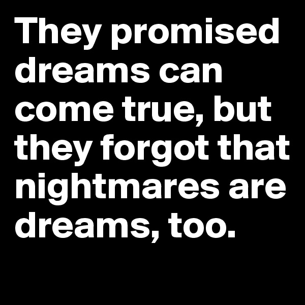 They promised dreams can come true, but they forgot that nightmares are dreams, too.