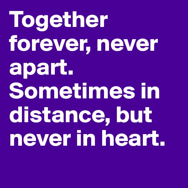 Together forever, never apart. Sometimes in distance, but never in heart.
