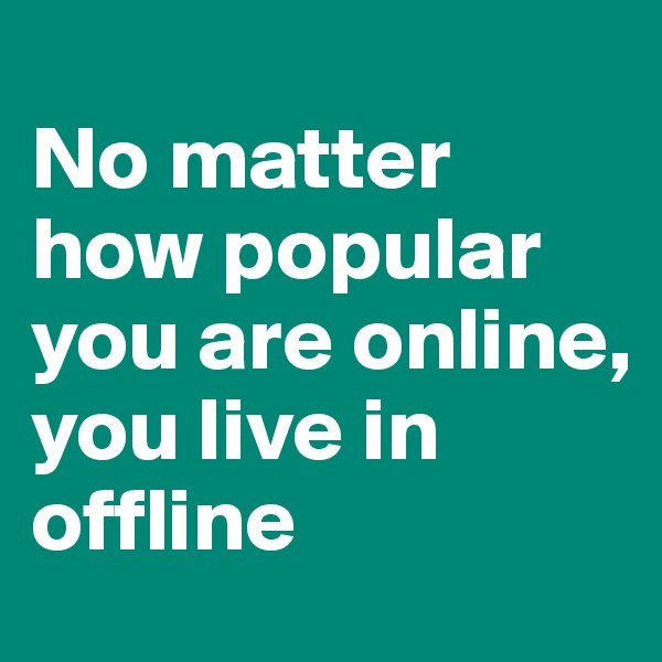No matter how popular you are online,  you live in offline