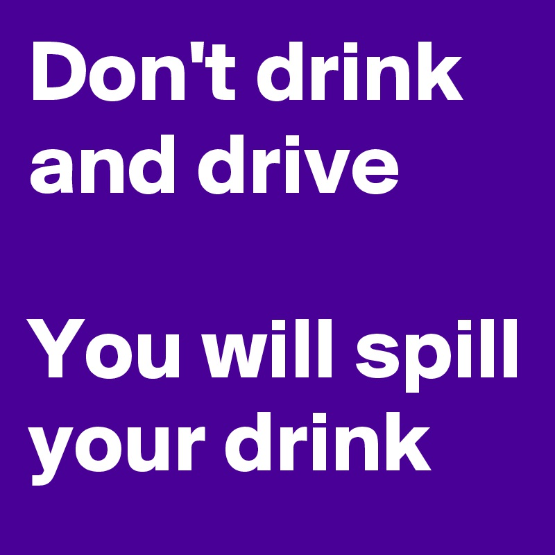 Don't drink and drive  You will spill your drink