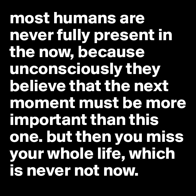 most humans are never fully present in the now, because unconsciously they believe that the next moment must be more important than this one. but then you miss your whole life, which is never not now.