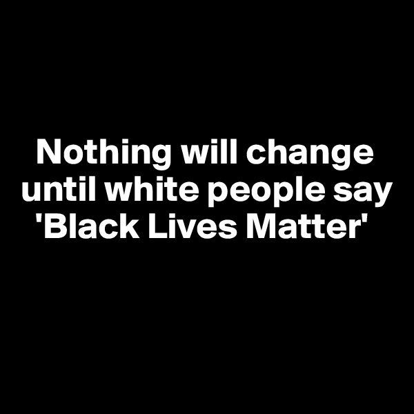 Nothing will change until white people say      'Black Lives Matter'